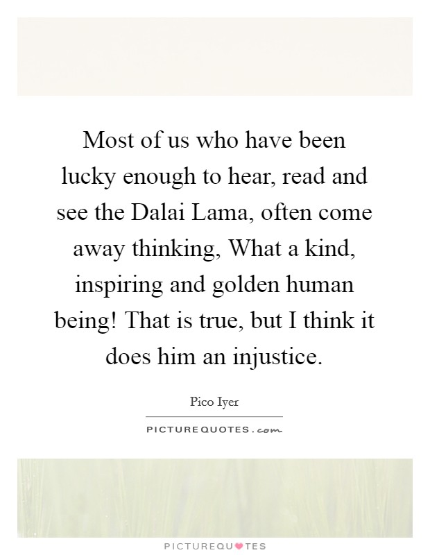 Most of us who have been lucky enough to hear, read and see the Dalai Lama, often come away thinking, What a kind, inspiring and golden human being! That is true, but I think it does him an injustice Picture Quote #1