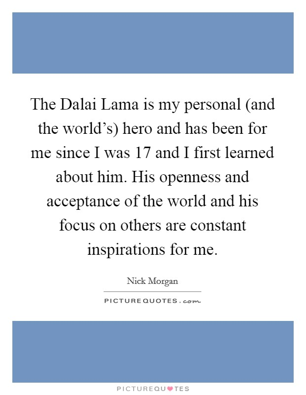 The Dalai Lama is my personal (and the world's) hero and has been for me since I was 17 and I first learned about him. His openness and acceptance of the world and his focus on others are constant inspirations for me Picture Quote #1