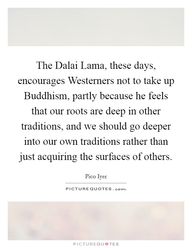 The Dalai Lama, these days, encourages Westerners not to take up Buddhism, partly because he feels that our roots are deep in other traditions, and we should go deeper into our own traditions rather than just acquiring the surfaces of others Picture Quote #1