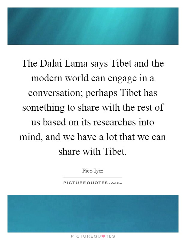The Dalai Lama says Tibet and the modern world can engage in a conversation; perhaps Tibet has something to share with the rest of us based on its researches into mind, and we have a lot that we can share with Tibet Picture Quote #1