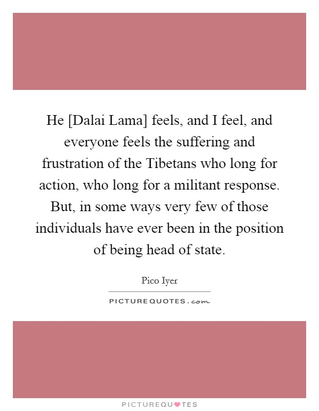 He [Dalai Lama] feels, and I feel, and everyone feels the suffering and frustration of the Tibetans who long for action, who long for a militant response. But, in some ways very few of those individuals have ever been in the position of being head of state Picture Quote #1