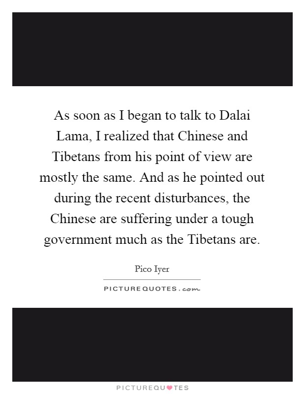 As soon as I began to talk to Dalai Lama, I realized that Chinese and Tibetans from his point of view are mostly the same. And as he pointed out during the recent disturbances, the Chinese are suffering under a tough government much as the Tibetans are Picture Quote #1