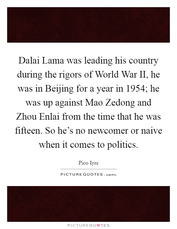 Dalai Lama was leading his country during the rigors of World War II, he was in Beijing for a year in 1954; he was up against Mao Zedong and Zhou Enlai from the time that he was fifteen. So he's no newcomer or naive when it comes to politics Picture Quote #1