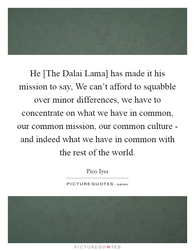 He [The Dalai Lama] has made it his mission to say, We can't afford to squabble over minor differences, we have to concentrate on what we have in common, our common mission, our common culture - and indeed what we have in common with the rest of the world Picture Quote #1