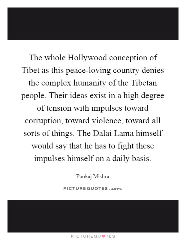 The whole Hollywood conception of Tibet as this peace-loving country denies the complex humanity of the Tibetan people. Their ideas exist in a high degree of tension with impulses toward corruption, toward violence, toward all sorts of things. The Dalai Lama himself would say that he has to fight these impulses himself on a daily basis Picture Quote #1