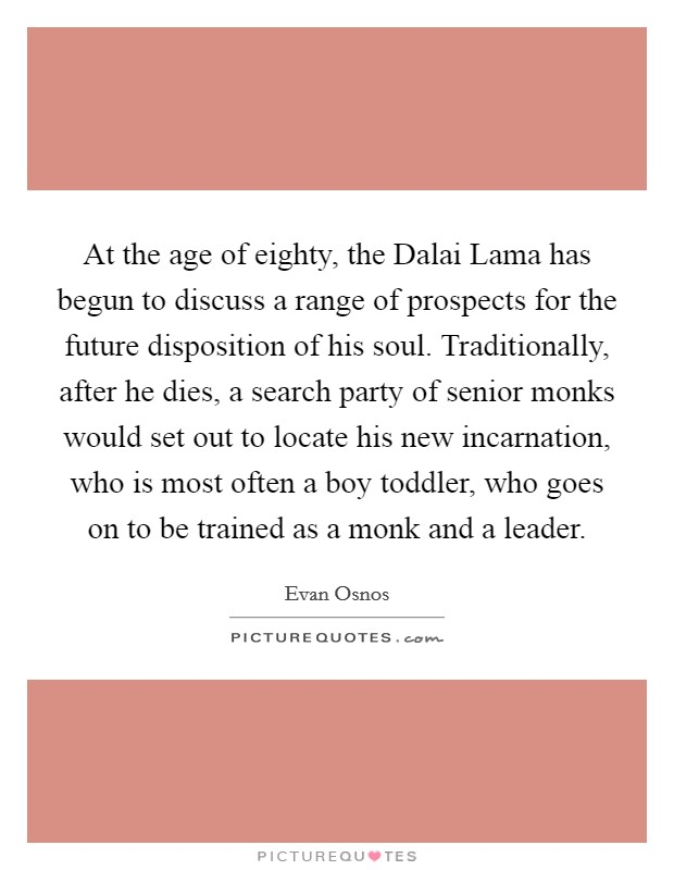At the age of eighty, the Dalai Lama has begun to discuss a range of prospects for the future disposition of his soul. Traditionally, after he dies, a search party of senior monks would set out to locate his new incarnation, who is most often a boy toddler, who goes on to be trained as a monk and a leader Picture Quote #1
