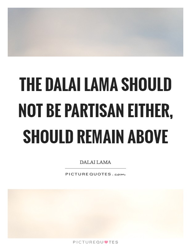 The Dalai Lama should not be partisan either, should remain above Picture Quote #1