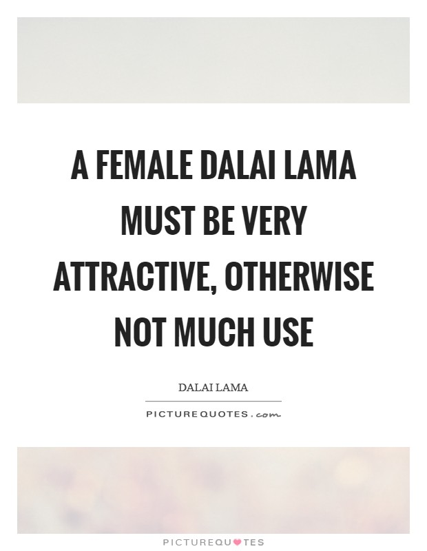 A female Dalai Lama must be very attractive, otherwise not much use Picture Quote #1