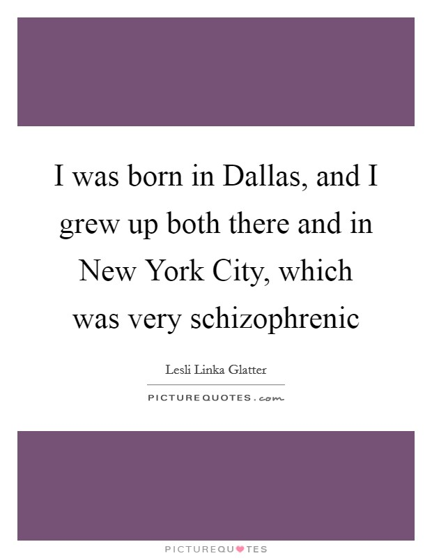 I was born in Dallas, and I grew up both there and in New York City, which was very schizophrenic Picture Quote #1
