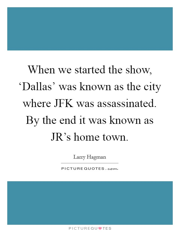 When we started the show, 'Dallas' was known as the city where JFK was assassinated. By the end it was known as JR's home town Picture Quote #1