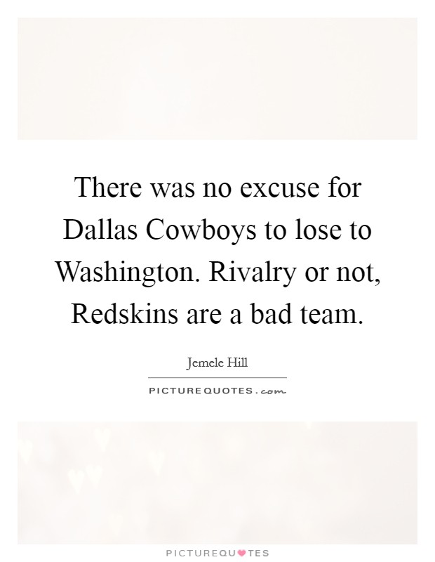 There was no excuse for Dallas Cowboys to lose to Washington. Rivalry or not, Redskins are a bad team Picture Quote #1