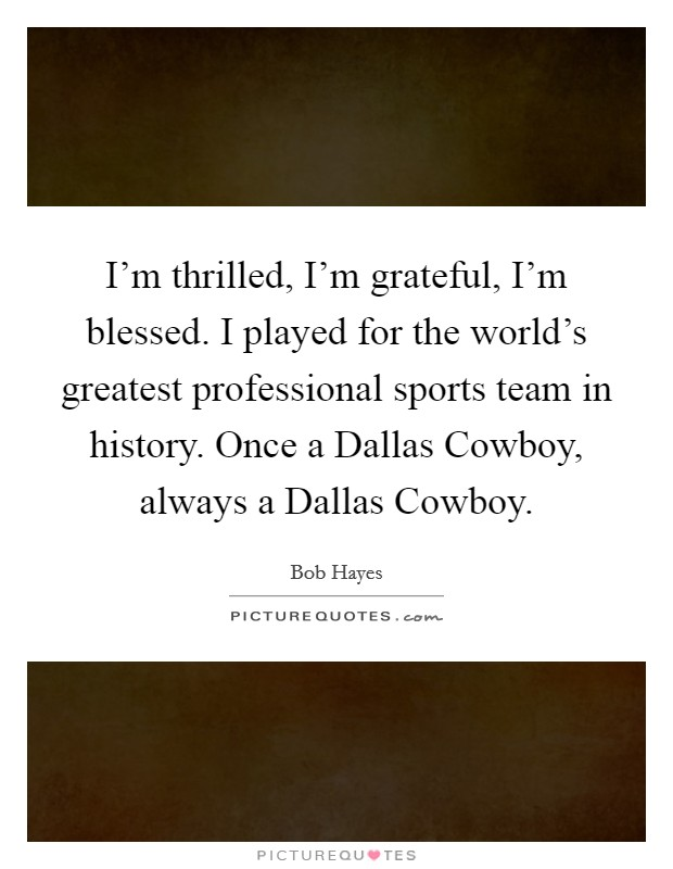 I'm thrilled, I'm grateful, I'm blessed. I played for the world's greatest professional sports team in history. Once a Dallas Cowboy, always a Dallas Cowboy Picture Quote #1