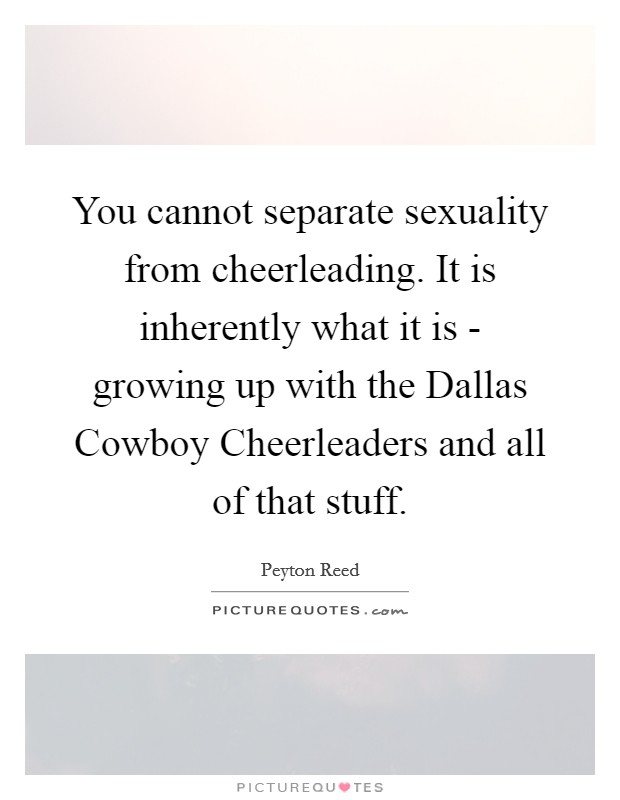 You cannot separate sexuality from cheerleading. It is inherently what it is - growing up with the Dallas Cowboy Cheerleaders and all of that stuff Picture Quote #1