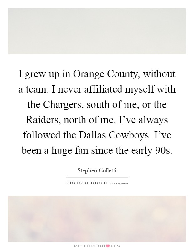 I grew up in Orange County, without a team. I never affiliated myself with the Chargers, south of me, or the Raiders, north of me. I've always followed the Dallas Cowboys. I've been a huge fan since the early  90s Picture Quote #1