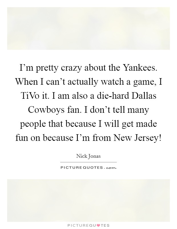 I'm pretty crazy about the Yankees. When I can't actually watch a game, I TiVo it. I am also a die-hard Dallas Cowboys fan. I don't tell many people that because I will get made fun on because I'm from New Jersey! Picture Quote #1