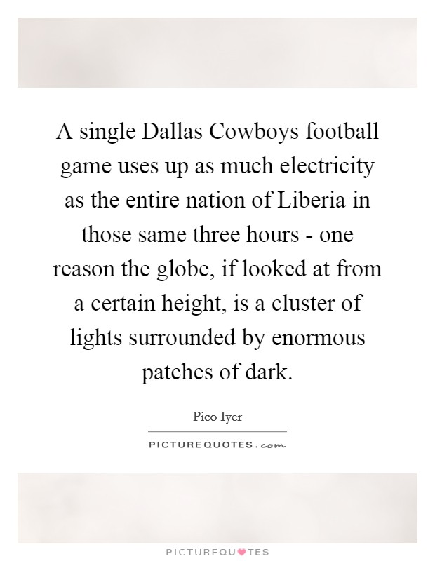 A single Dallas Cowboys football game uses up as much electricity as the entire nation of Liberia in those same three hours - one reason the globe, if looked at from a certain height, is a cluster of lights surrounded by enormous patches of dark Picture Quote #1