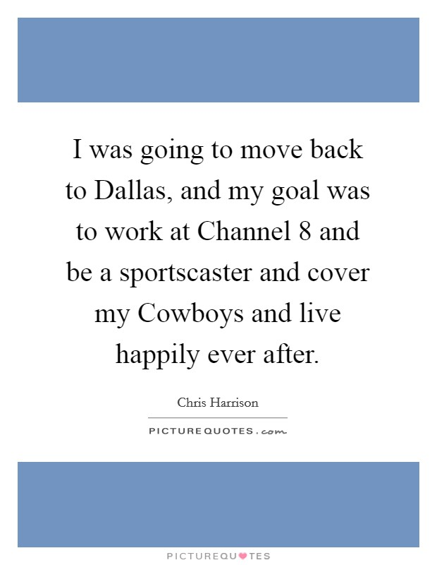 I was going to move back to Dallas, and my goal was to work at Channel 8 and be a sportscaster and cover my Cowboys and live happily ever after Picture Quote #1