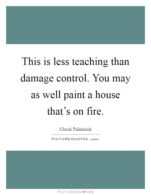 This is less teaching than damage control. You may as well paint a house that's on fire Picture Quote #1