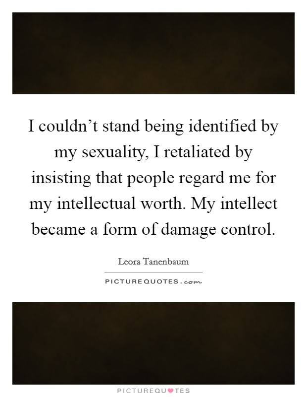 I couldn't stand being identified by my sexuality, I retaliated by insisting that people regard me for my intellectual worth. My intellect became a form of damage control Picture Quote #1