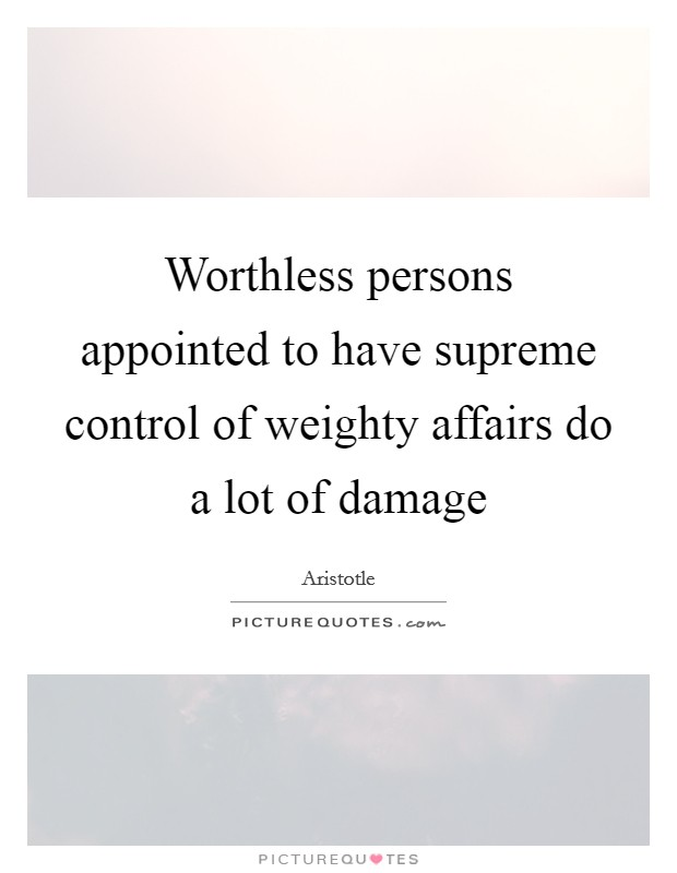 Worthless persons appointed to have supreme control of weighty affairs do a lot of damage Picture Quote #1