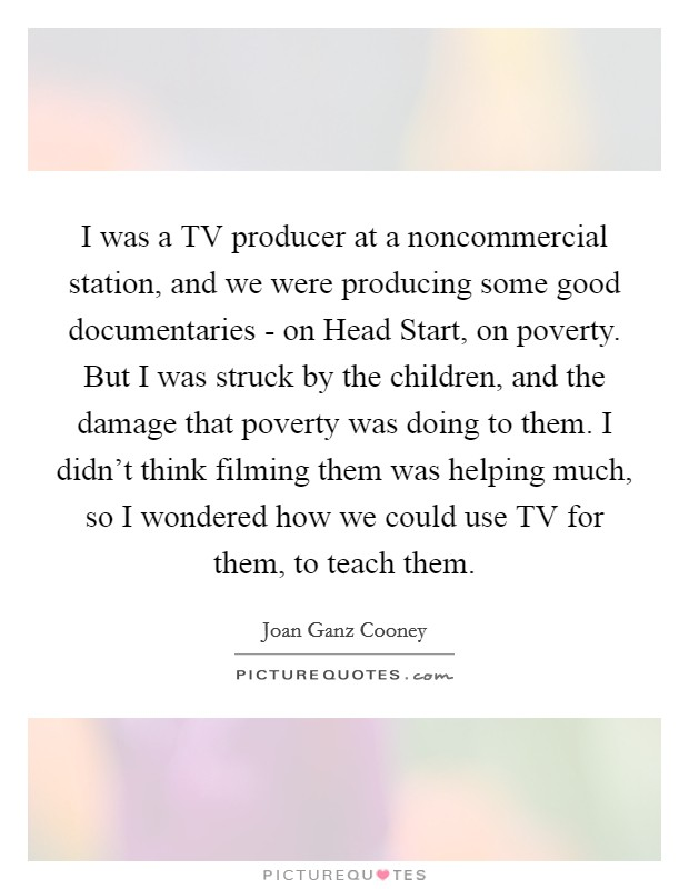 I was a TV producer at a noncommercial station, and we were producing some good documentaries - on Head Start, on poverty. But I was struck by the children, and the damage that poverty was doing to them. I didn't think filming them was helping much, so I wondered how we could use TV for them, to teach them Picture Quote #1