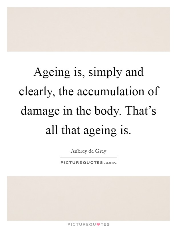 Ageing is, simply and clearly, the accumulation of damage in the body. That's all that ageing is Picture Quote #1