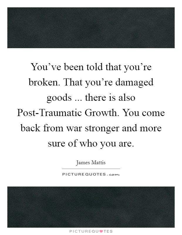 You've been told that you're broken. That you're damaged goods ... there is also Post-Traumatic Growth. You come back from war stronger and more sure of who you are. Picture Quote #1