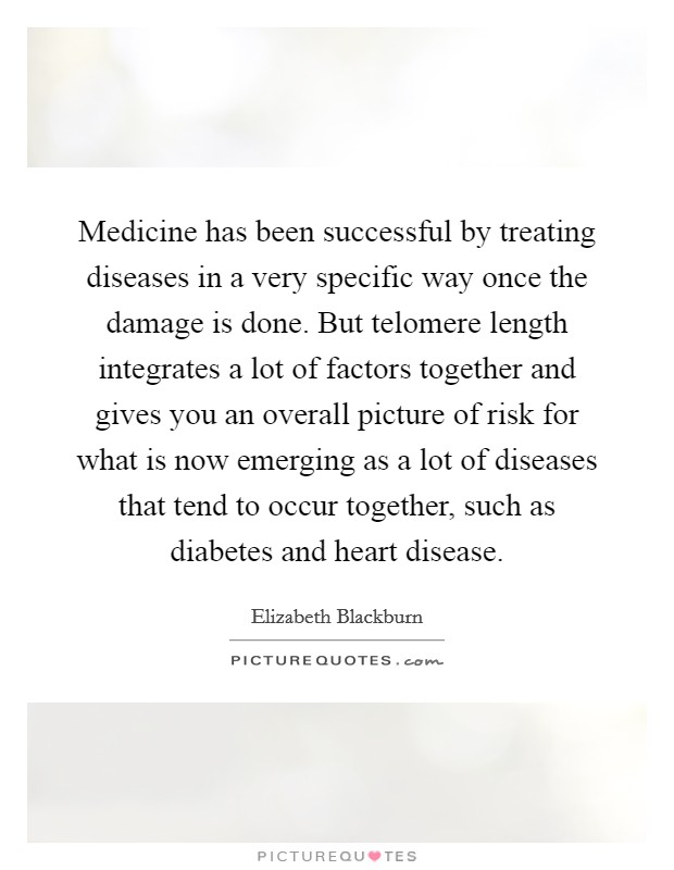 Medicine has been successful by treating diseases in a very specific way once the damage is done. But telomere length integrates a lot of factors together and gives you an overall picture of risk for what is now emerging as a lot of diseases that tend to occur together, such as diabetes and heart disease Picture Quote #1
