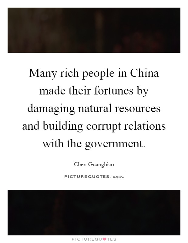 Many rich people in China made their fortunes by damaging natural resources and building corrupt relations with the government Picture Quote #1