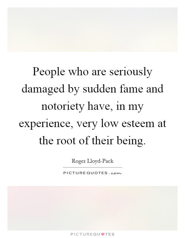 People who are seriously damaged by sudden fame and notoriety have, in my experience, very low esteem at the root of their being Picture Quote #1