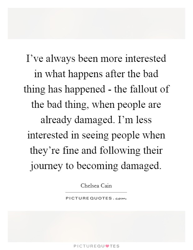 I've always been more interested in what happens after the bad thing has happened - the fallout of the bad thing, when people are already damaged. I'm less interested in seeing people when they're fine and following their journey to becoming damaged Picture Quote #1
