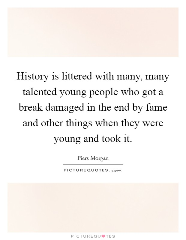 History is littered with many, many talented young people who got a break damaged in the end by fame and other things when they were young and took it Picture Quote #1