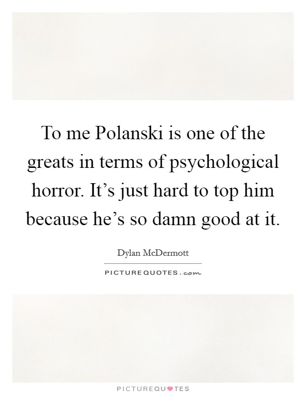 To me Polanski is one of the greats in terms of psychological horror. It's just hard to top him because he's so damn good at it Picture Quote #1