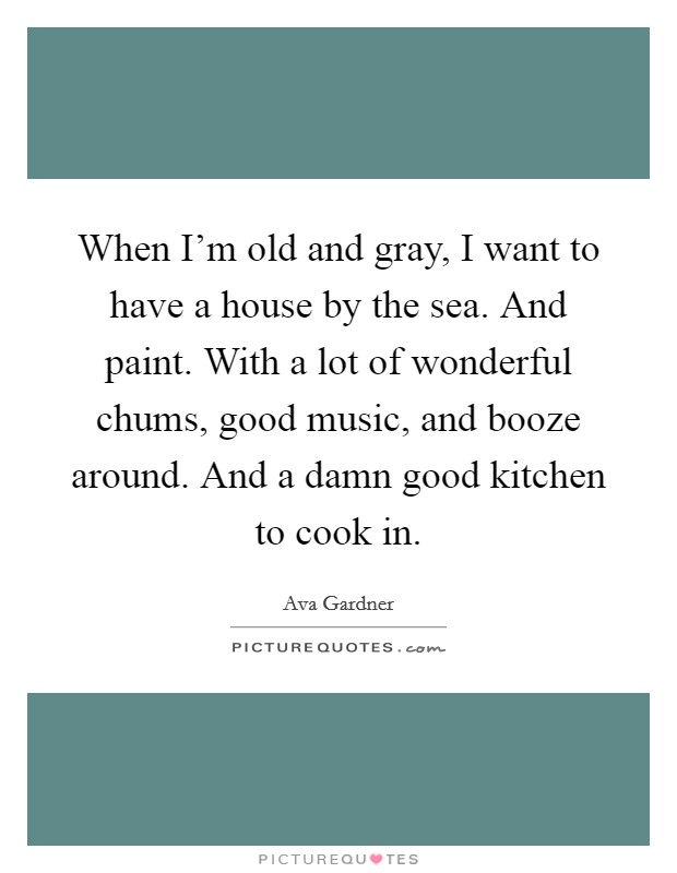 When I'm old and gray, I want to have a house by the sea. And paint. With a lot of wonderful chums, good music, and booze around. And a damn good kitchen to cook in Picture Quote #1