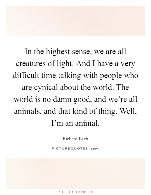 In the highest sense, we are all creatures of light. And I have a very difficult time talking with people who are cynical about the world. The world is no damn good, and we're all animals, and that kind of thing. Well, I'm an animal Picture Quote #1