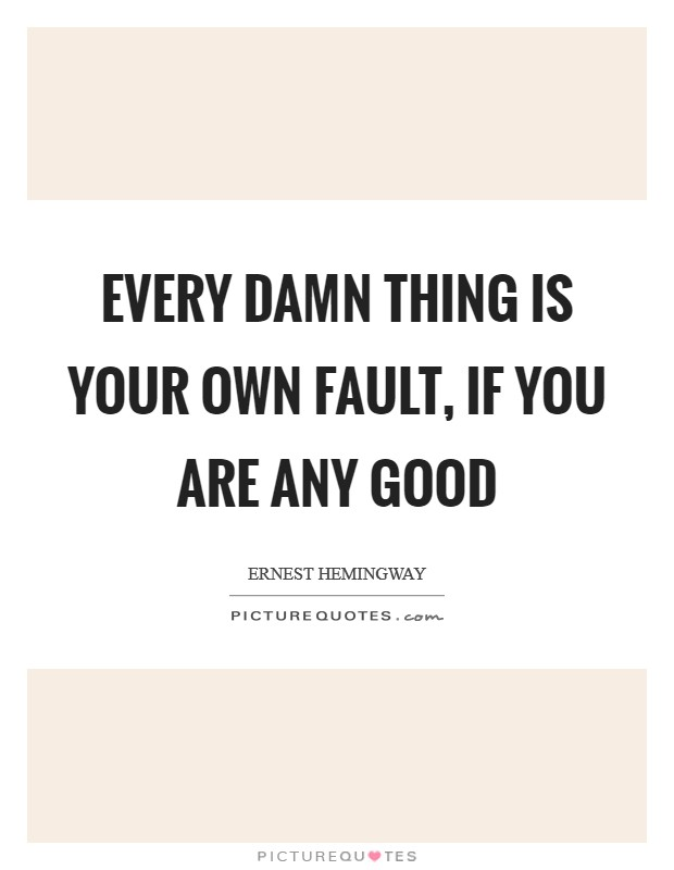 Every damn thing is your own fault, if you are any good Picture Quote #1