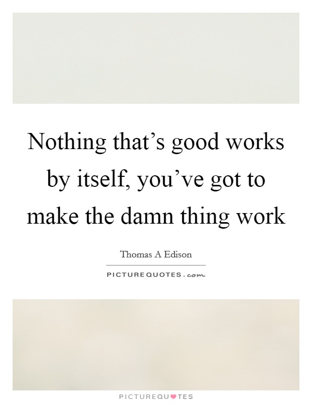 Nothing that's good works by itself, you've got to make the damn thing work Picture Quote #1