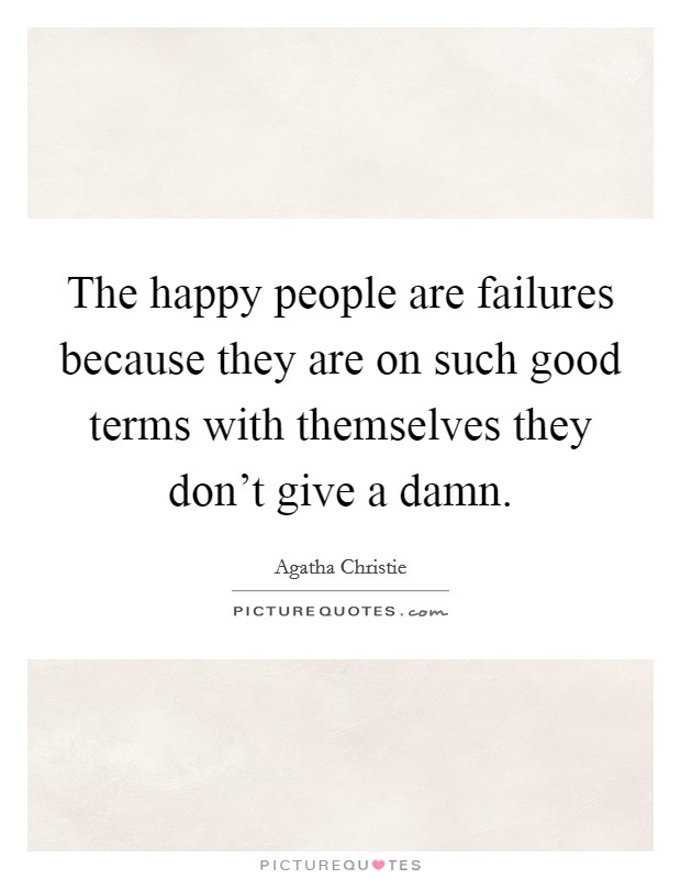 The happy people are failures because they are on such good terms with themselves they don't give a damn Picture Quote #1