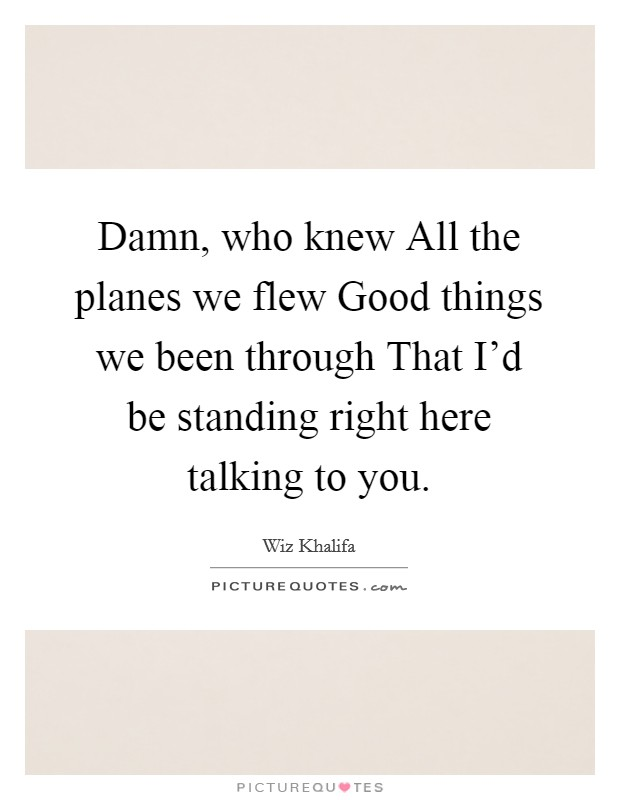 Damn, who knew All the planes we flew Good things we been through That I'd be standing right here talking to you Picture Quote #1