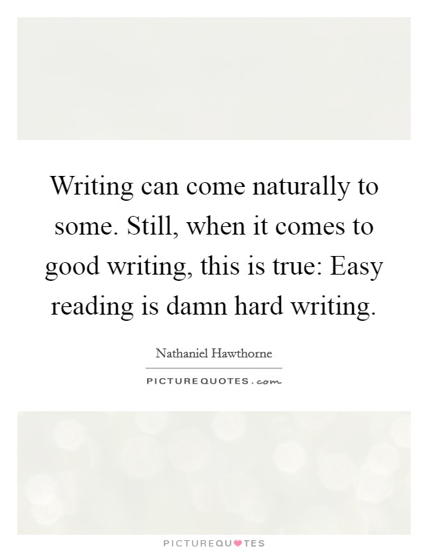 Writing can come naturally to some. Still, when it comes to good writing, this is true: Easy reading is damn hard writing Picture Quote #1
