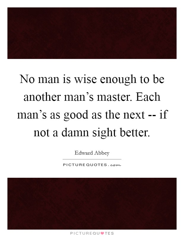 No man is wise enough to be another man's master. Each man's as good as the next -- if not a damn sight better Picture Quote #1