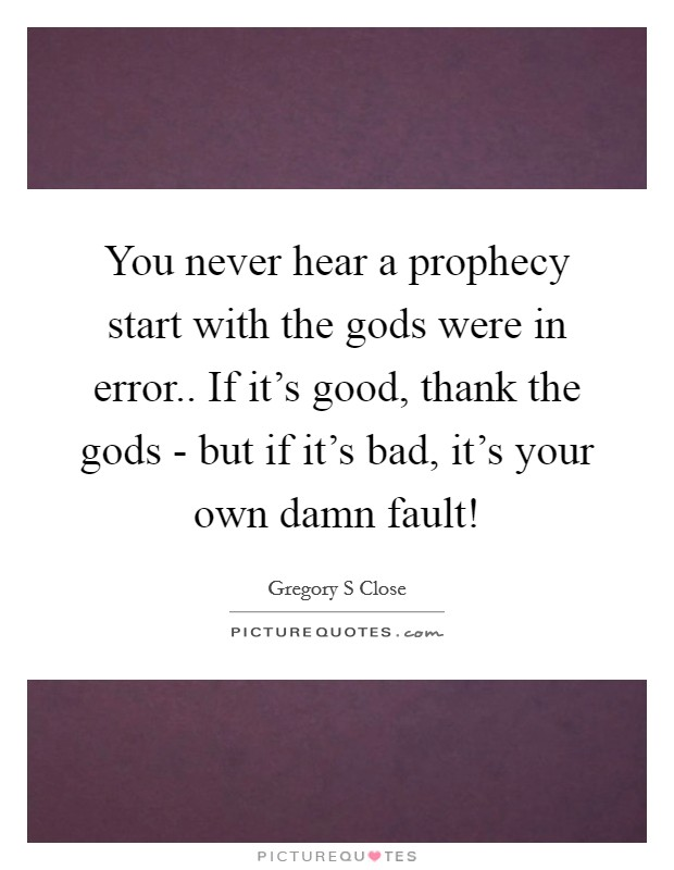 You never hear a prophecy start with the gods were in error.. If it's good, thank the gods - but if it's bad, it's your own damn fault! Picture Quote #1