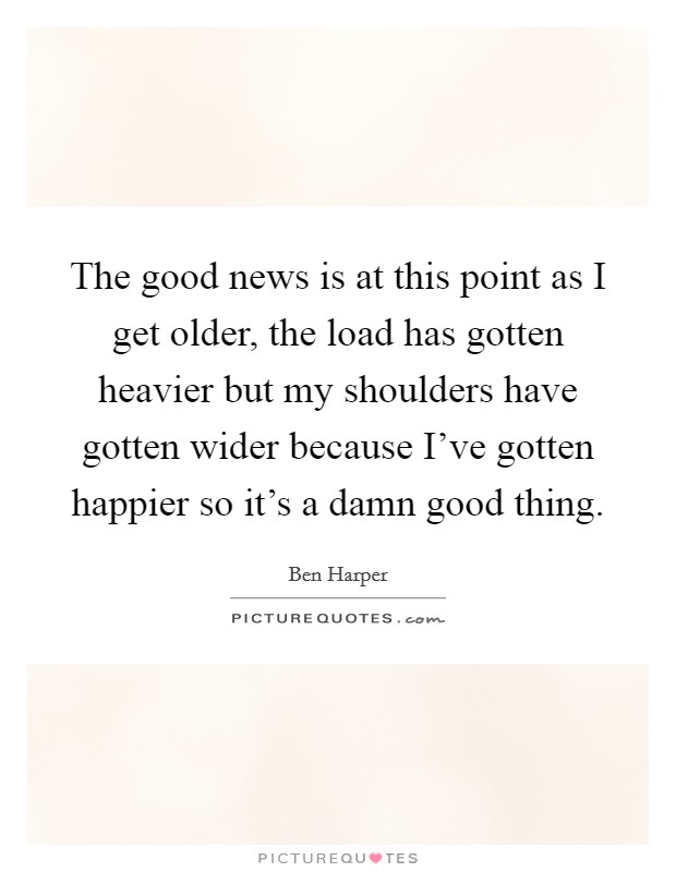 The good news is at this point as I get older, the load has gotten heavier but my shoulders have gotten wider because I've gotten happier so it's a damn good thing Picture Quote #1