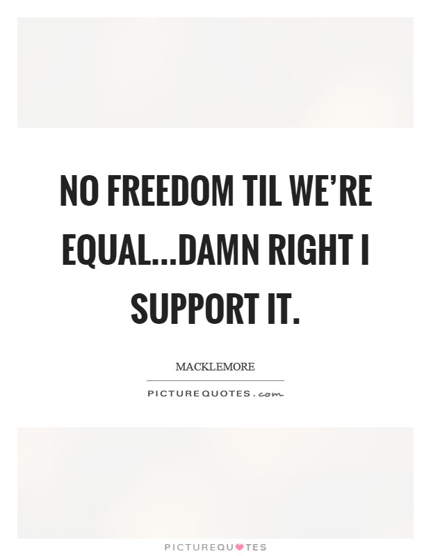 No freedom til we're equal...damn right I support it Picture Quote #1