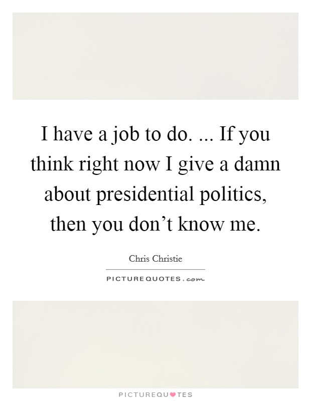 I have a job to do. ... If you think right now I give a damn about presidential politics, then you don't know me Picture Quote #1