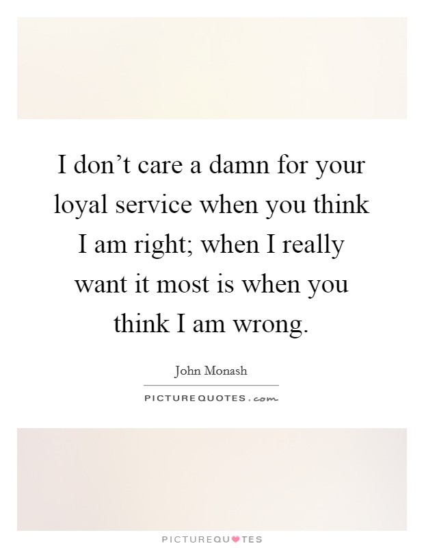 I don't care a damn for your loyal service when you think I am right; when I really want it most is when you think I am wrong Picture Quote #1