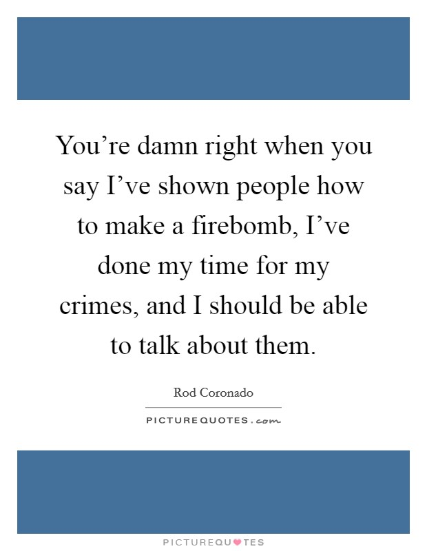You're damn right when you say I've shown people how to make a firebomb, I've done my time for my crimes, and I should be able to talk about them Picture Quote #1