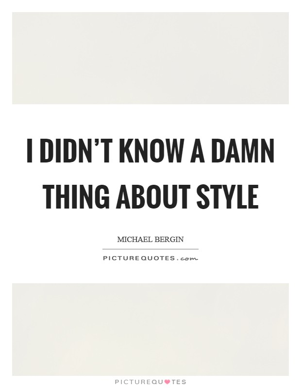 I didn't know a damn thing about style Picture Quote #1