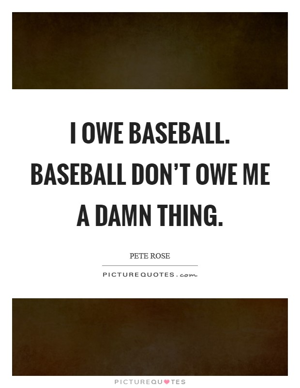 I owe baseball. Baseball don't owe me a damn thing Picture Quote #1