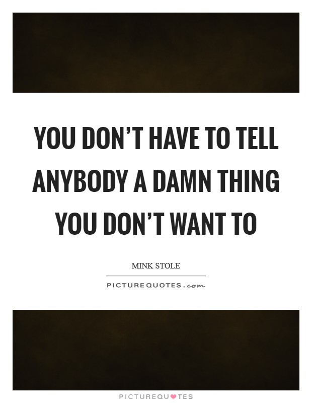 You don't have to tell anybody a damn thing you don't want to Picture Quote #1